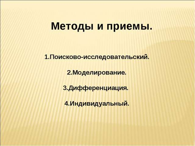 Методы и приемы. 1.Поисково-исследовательский. 2.Моделирование. 3.Дифференци...