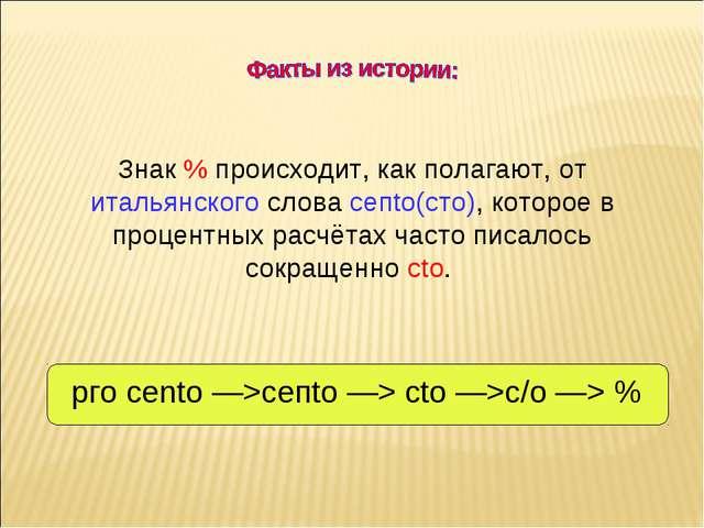 Знак % происходит, как полагают, от итальянского слова сепtо(сто), которое в...