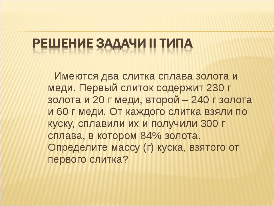 Имеются два слитка сплава золота и меди. Первый слиток содержит 230 г золота...