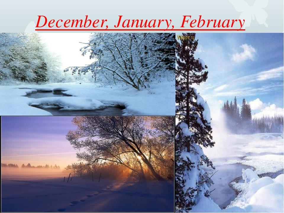December, January, February