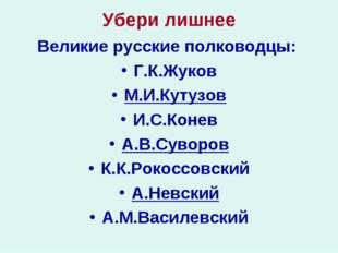 Убери лишнее Великие русские полководцы: Г.К.Жуков М.И.Кутузов И.С.Конев А.В.