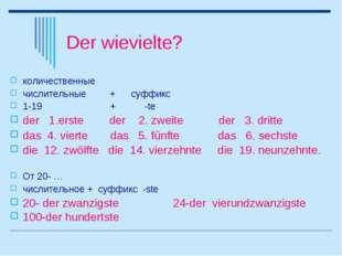 Der wievielte? количественные числительные + суффикс 1-19 + -te der 1.erste d