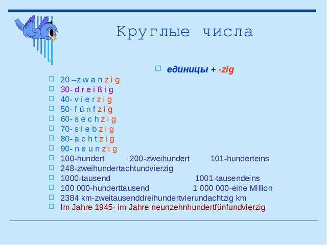 Круглые числа eдиницы + -zig 20 –z w a n z i g 30- d r e i ß i g 40- v i e r...