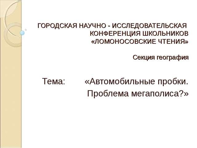 ГОРОДСКАЯ НАУЧНО - ИССЛЕДОВАТЕЛЬСКАЯ КОНФЕРЕНЦИЯ ШКОЛЬНИКОВ «ЛОМОНОСОВСКИЕ ЧТ...