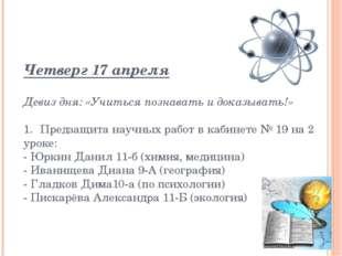 Четверг 17 апреля Девиз дня: «Учиться познавать и доказывать!» 1.Предзащита
