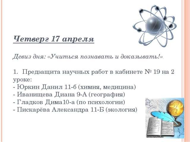 Четверг 17 апреля Девиз дня: «Учиться познавать и доказывать!» 1.Предзащита...