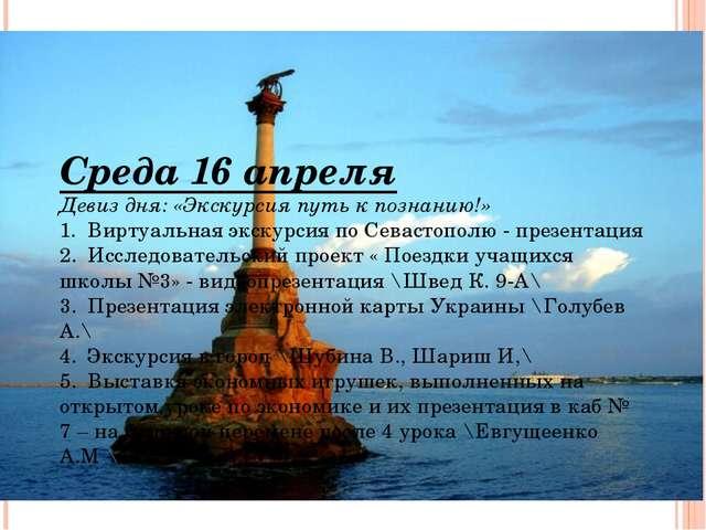 Среда 16 апреля Девиз дня: «Экскурсия путь к познанию!» 1.Виртуальная экскур...