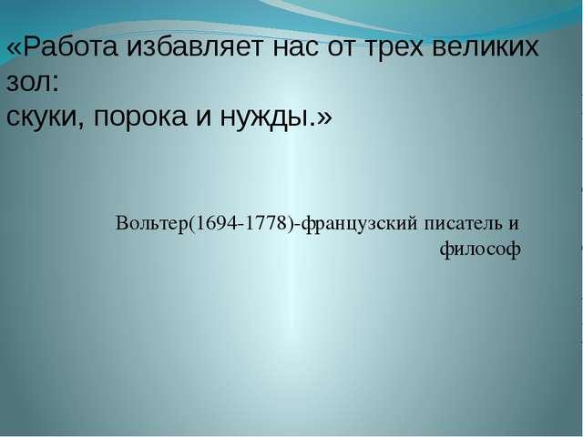 Вольтер(1694-1778)-французский писатель и философ «Работа избавляет нас от т...