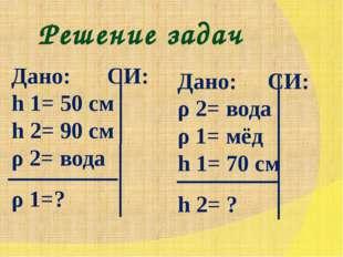Решение задач Дано: СИ: h 1= 50 см h 2= 90 см ρ 2= вода ρ 1=? Дано: СИ: ρ