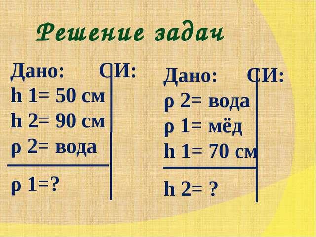 Решение задач Дано: СИ: h 1= 50 см h 2= 90 см ρ 2= вода ρ 1=? Дано: СИ: ρ...