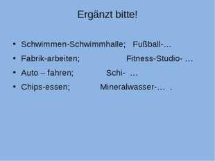 Ergänzt bitte! Schwimmen-Schwimmhalle; Fußball-… Fabrik-arbeiten; Fitness-Stu