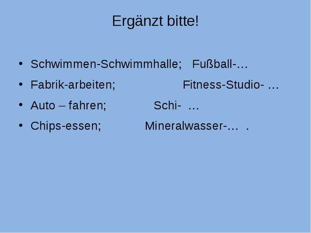 Ergänzt bitte! Schwimmen-Schwimmhalle; Fußball-… Fabrik-arbeiten; Fitness-Stu...