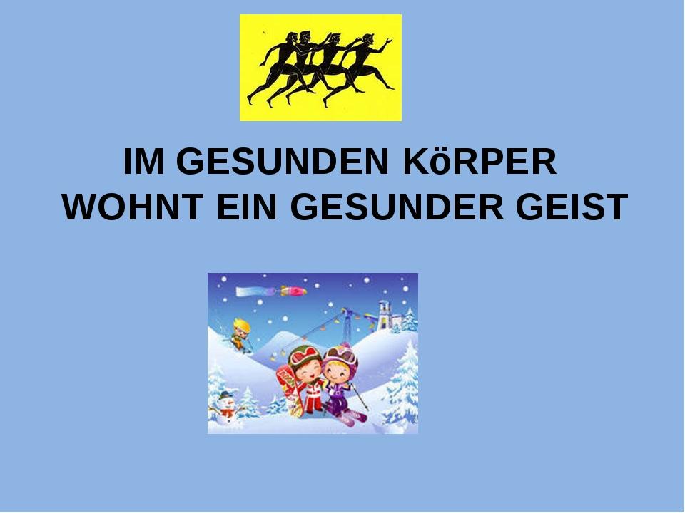 IM GESUNDEN KöRPER WOHNT EIN GESUNDER GEIST