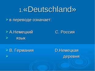 1.«Deutschland» в переводе означает: А.Немецкий С. Россия язык В. Германия D.