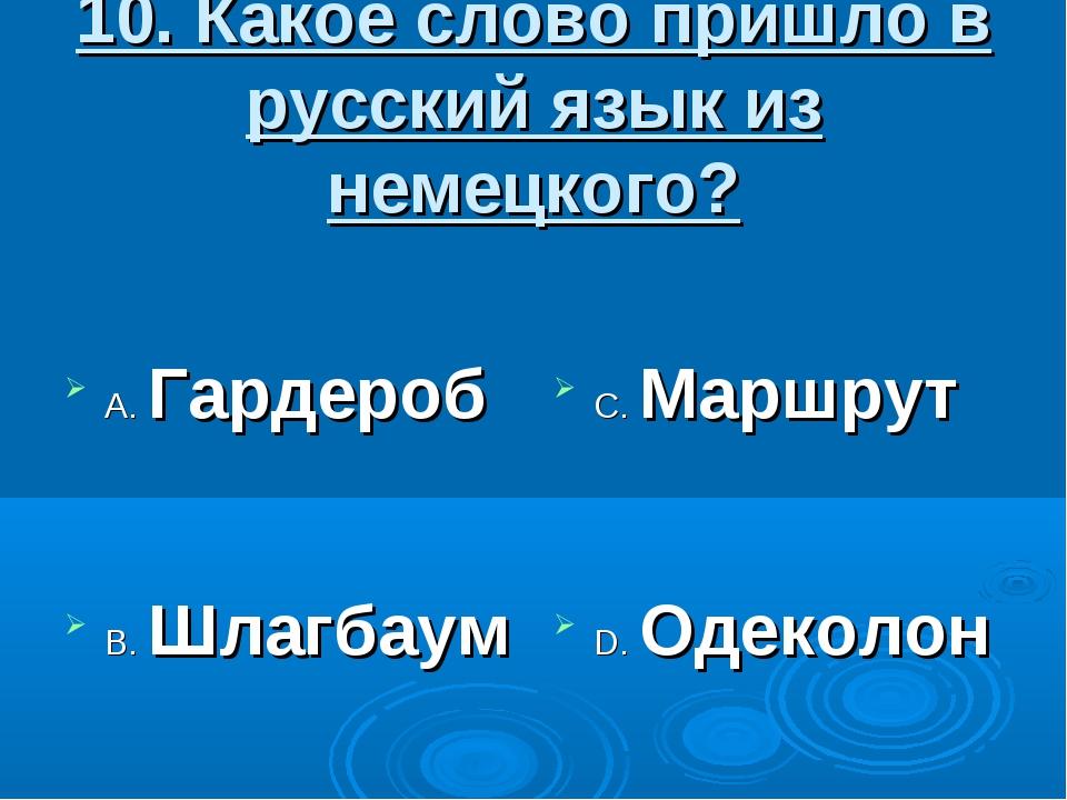 10. Какое слово пришло в русский язык из немецкого? А. Гардероб В. Шлагбаум С...