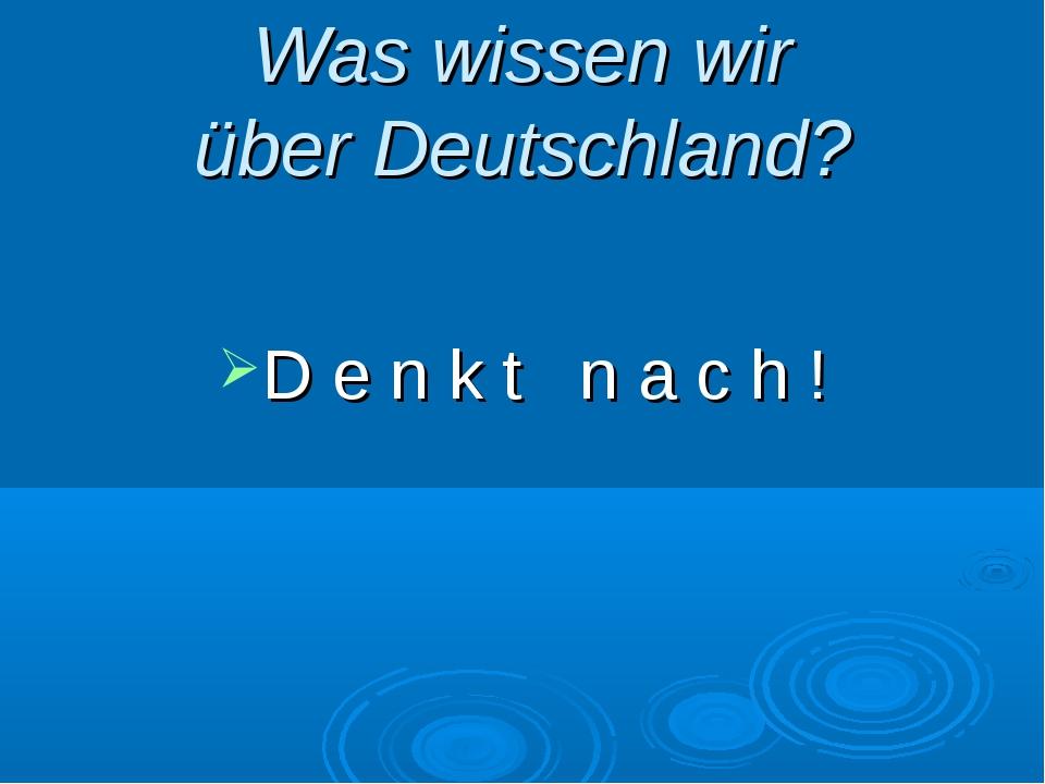Was wissen wir über Deutschland? D e n k t n a c h !