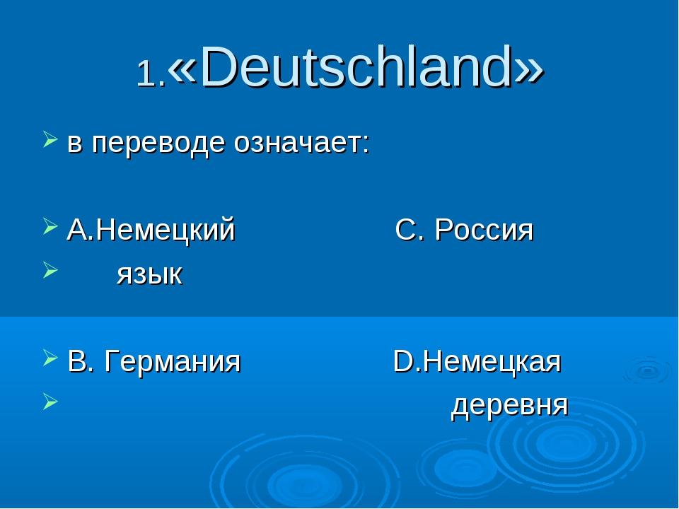 1.«Deutschland» в переводе означает: А.Немецкий С. Россия язык В. Германия D....
