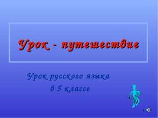 * Урок - путешествие Урок русского языка в 5 классе