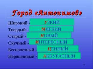 Город «Антонимов» Широкий - У………. Твердый - М………. Старый - Н………… Скучный - И…