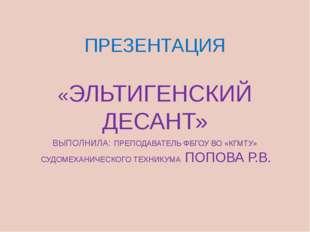ПРЕЗЕНТАЦИЯ «ЭЛЬТИГЕНСКИЙ ДЕСАНТ» ВЫПОЛНИЛА: ПРЕПОДАВАТЕЛЬ ФБГОУ ВО «КГМТУ» С