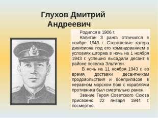 Родился в 1906 г. Капитан 3 ранга отличился в ноябре 1943 г. Сторожевые катер