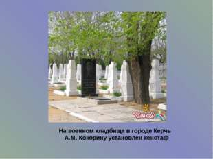 На военном кладбище в городе Керчь А.М. Кокорину установлен кенотаф
