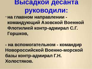 Высадкой десанта руководили: на главном направлении - командующий Азовской Во