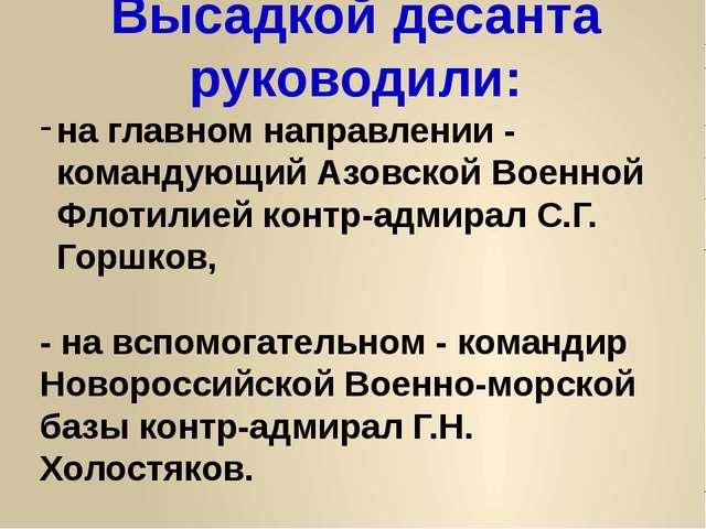 Высадкой десанта руководили: на главном направлении - командующий Азовской Во...