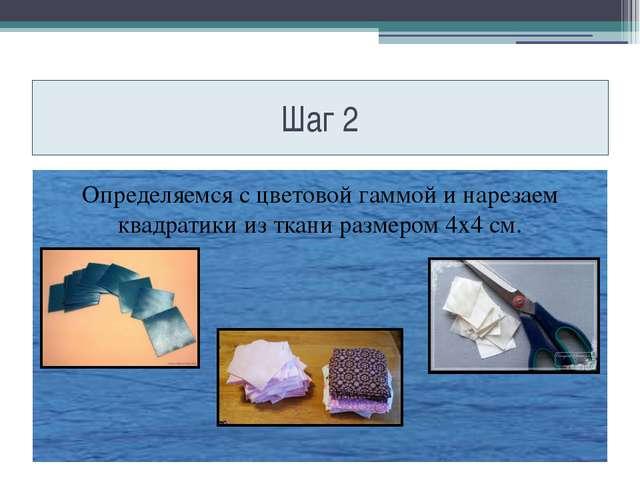 Шаг 2 Определяемся с цветовой гаммой и нарезаем квадратики из ткани размером...