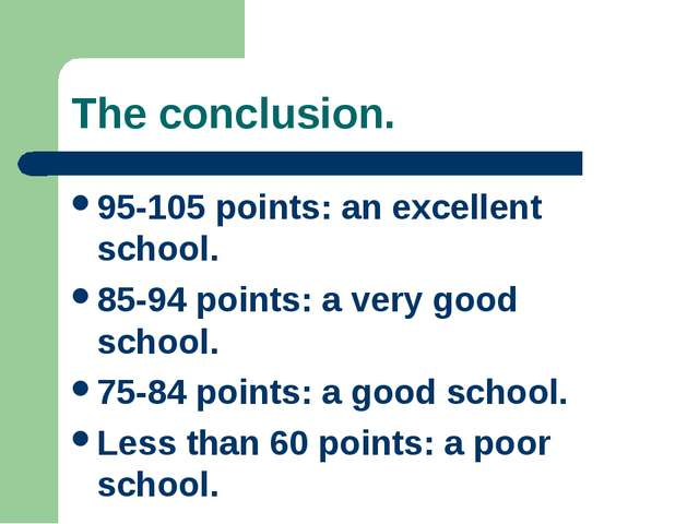 The conclusion. 95-105 points: an excellent school. 85-94 points: a very good...