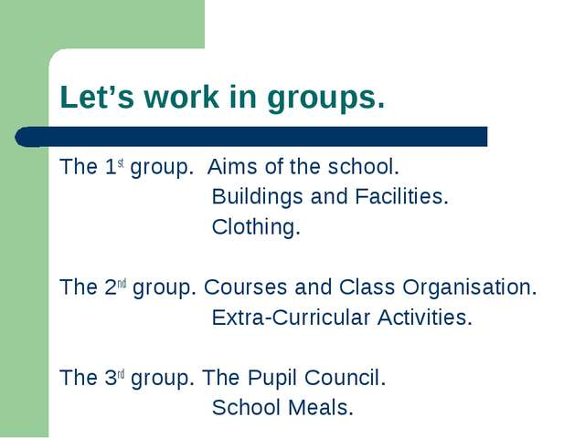 Let's work in groups. The 1st group. Aims of the school. Buildings and Facili...