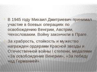 В 1945 году Михаил Дмитриевич принимал участие в боевых операциях по освобож