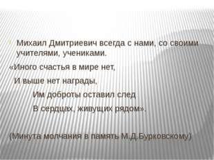 Михаил Дмитриевич всегда с нами, со своими учителями, учениками. «Иного счас