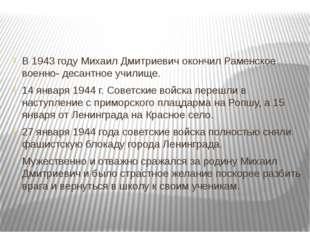 В 1943 году Михаил Дмитриевич окончил Раменское военно- десантное училище. 1