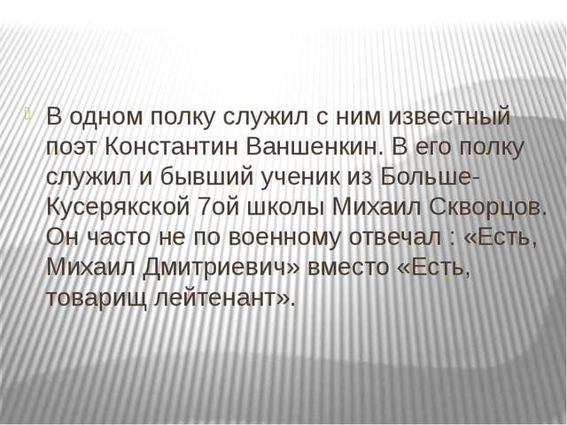 В одном полку служил с ним известный поэт Константин Ваншенкин. В его полку...
