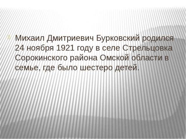 Михаил Дмитриевич Бурковский родился 24 ноября 1921 году в селе Стрельцовка...