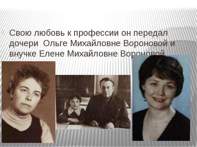 Свою любовь к профессии он передал дочери Ольге Михайловне Вороновой и внучк...