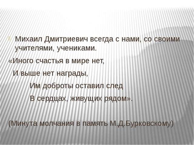 Михаил Дмитриевич всегда с нами, со своими учителями, учениками. «Иного счас...