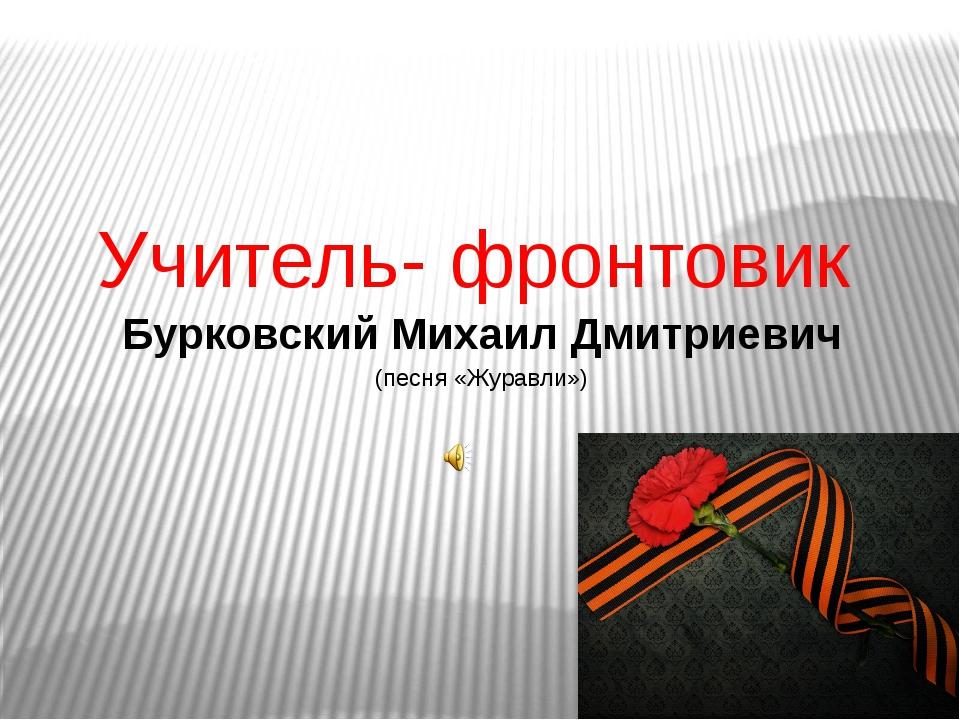 Учитель- фронтовик Бурковский Михаил Дмитриевич (песня «Журавли»)