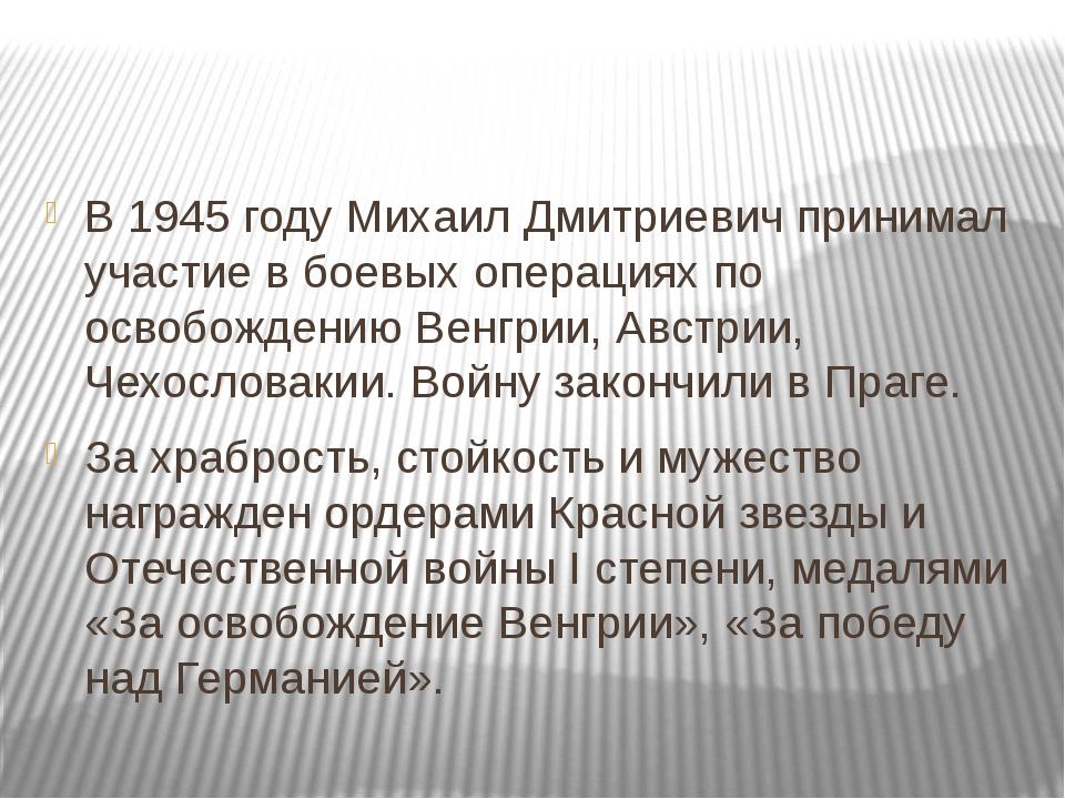 В 1945 году Михаил Дмитриевич принимал участие в боевых операциях по освобож...