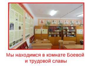 Мы находимся в комнате Боевой и трудовой славы