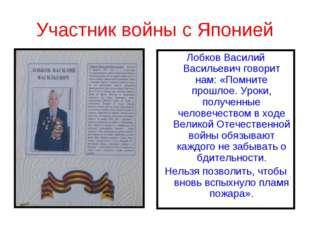 Участник войны с Японией Лобков Василий Васильевич говорит нам: «Помните прош