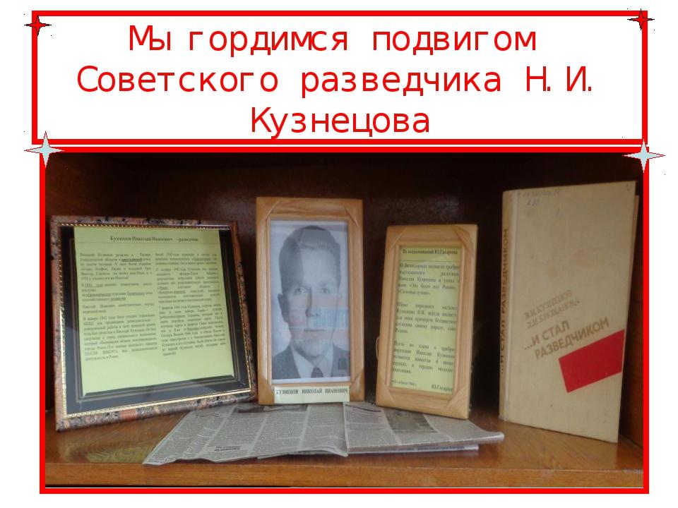Мы гордимся подвигом Советского разведчика Н.И. Кузнецова