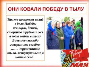 Так же неоценим вклад в дело Победы женщин, детей, стариков трудившихся в год