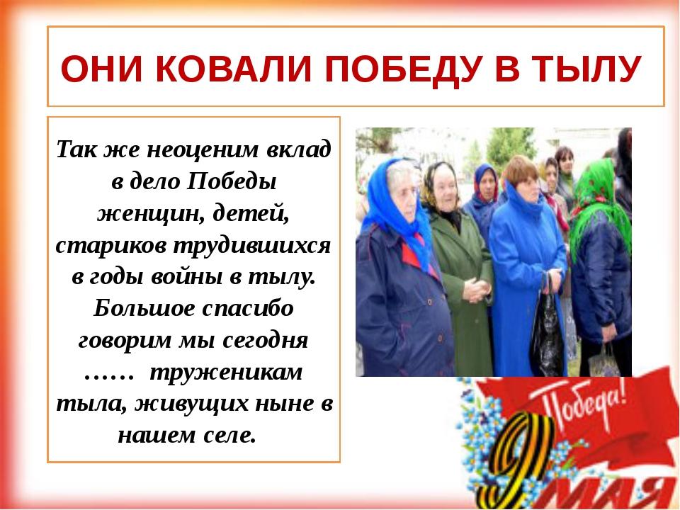 Так же неоценим вклад в дело Победы женщин, детей, стариков трудившихся в год...