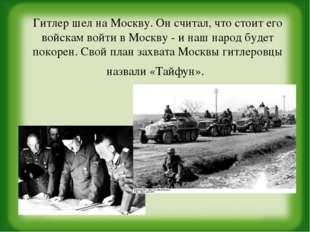 Гитлер шел на Москву. Он считал, что стоит его войскам войти в Москву - и наш