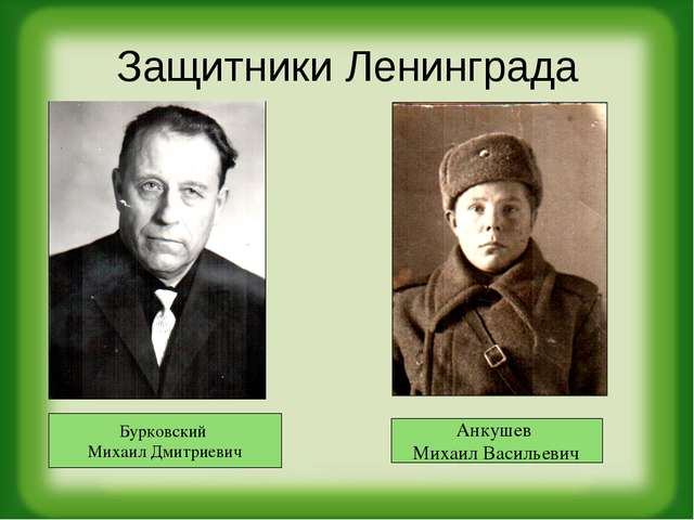 Защитники Ленинграда Бурковский Михаил Дмитриевич Анкушев Михаил Васильевич