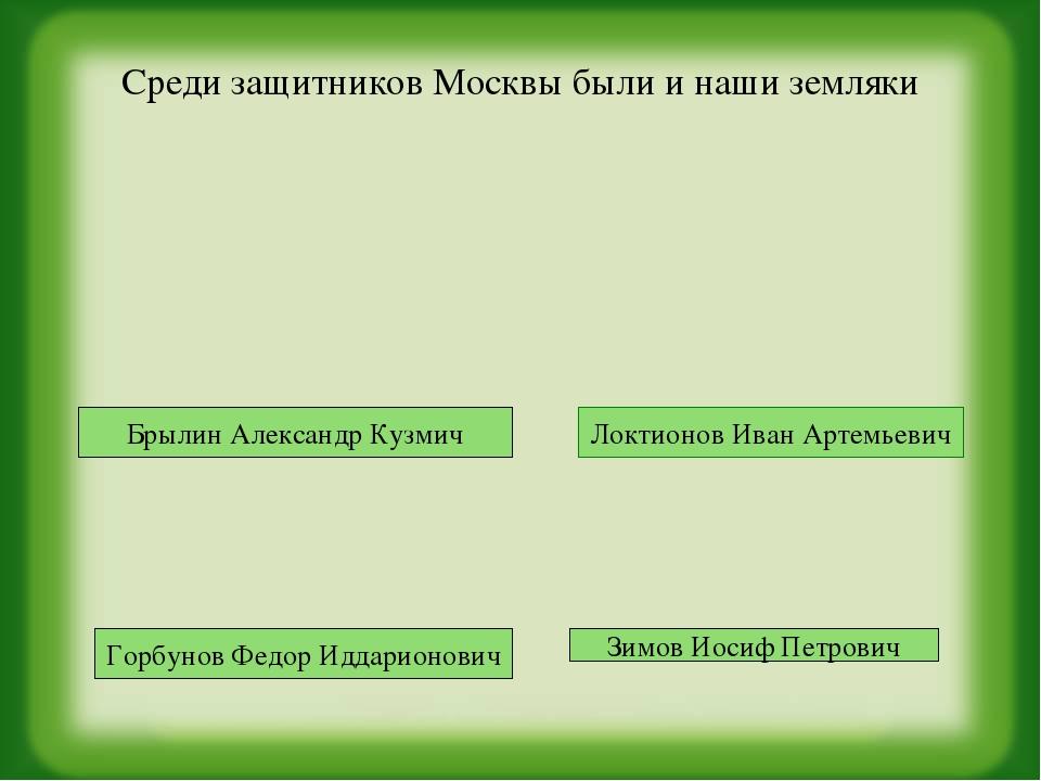 Среди защитников Москвы были и наши земляки Брылин Александр Кузмич Горбунов...