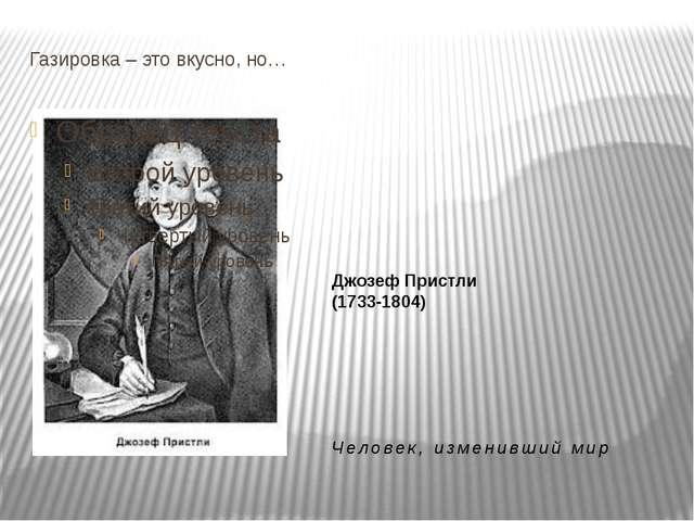 Газировка – это вкусно, но… Джозеф Пристли (1733-1804) Человек, изменивший мир