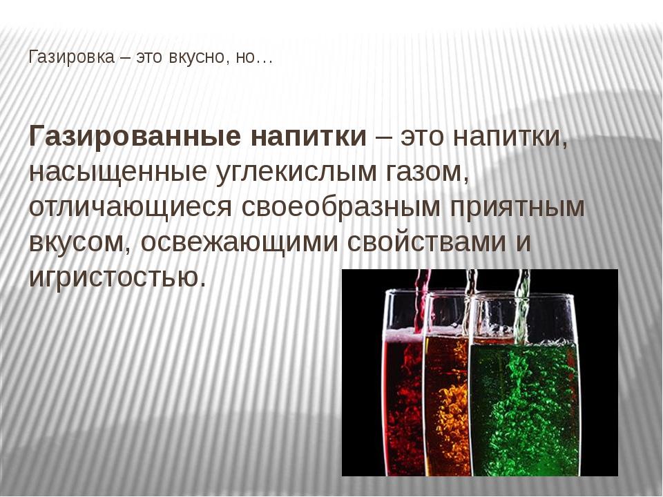 Газировка – это вкусно, но… Газированные напитки – это напитки, насыщенные уг...